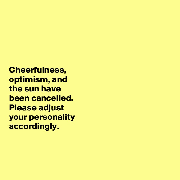 Cheerfulness,  optimism, and  the sun have  been cancelled.  Please adjust  your personality  accordingly.