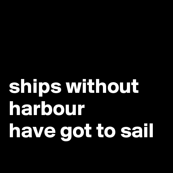 ships without harbour  have got to sail