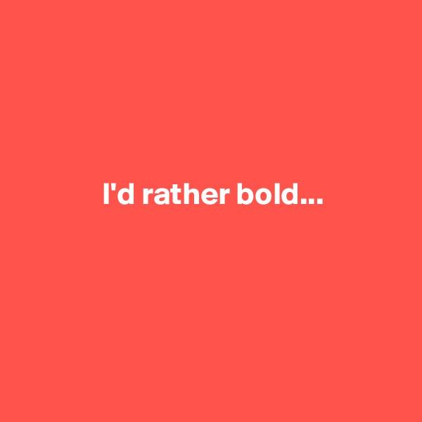 I'd rather bold...