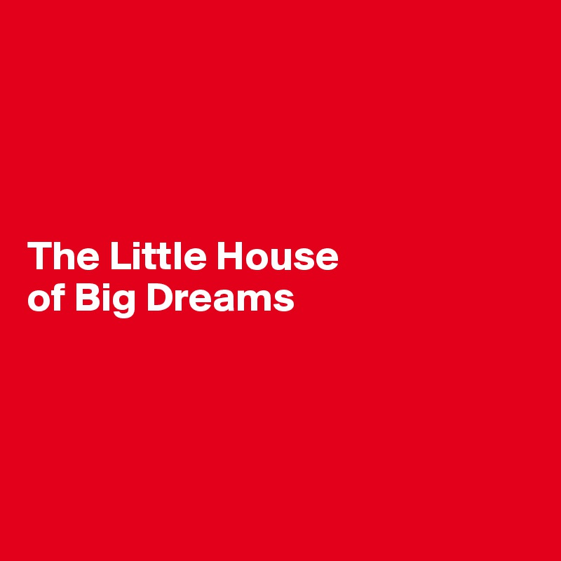 The Little House  of Big Dreams
