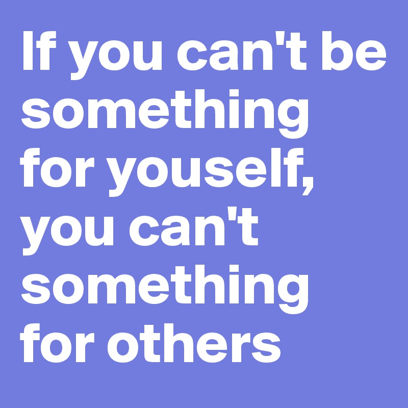 If you can't be something for youself, you can't something for others