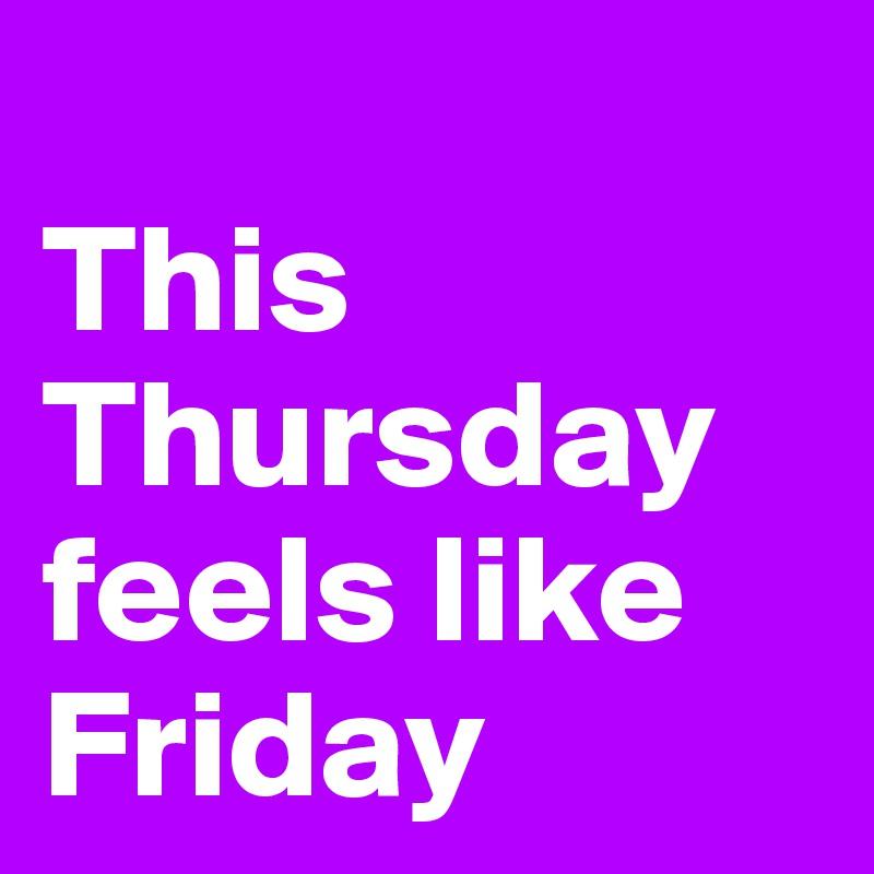 This Thursday feels like Friday