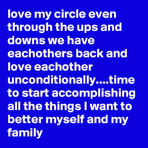 love my circle even through the ups and downs we have eachothers back and love eachother unconditionally....time to start accomplishing all the things I want to better myself and my family