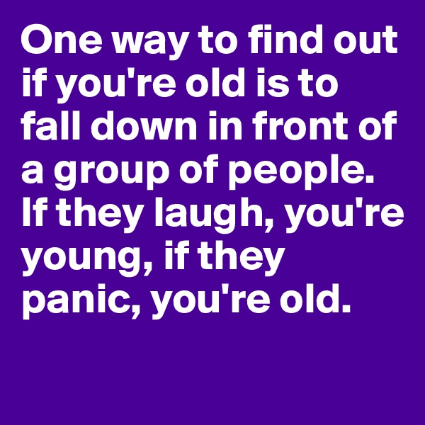 One way to find out if you're old is to fall down in front of a group of people. If they laugh, you're young, if they panic, you're old.