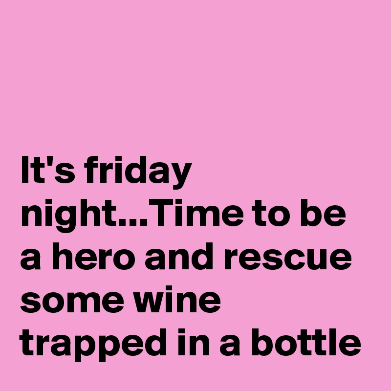 It's friday night...Time to be a hero and rescue some wine  trapped in a bottle