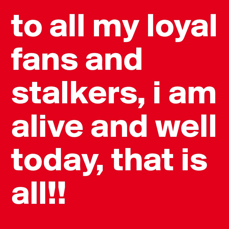 To All My Loyal Fans And Stalkers I Am Alive Well Today That