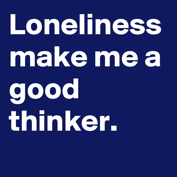 Loneliness make me a good thinker.