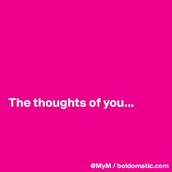 The thoughts of you...