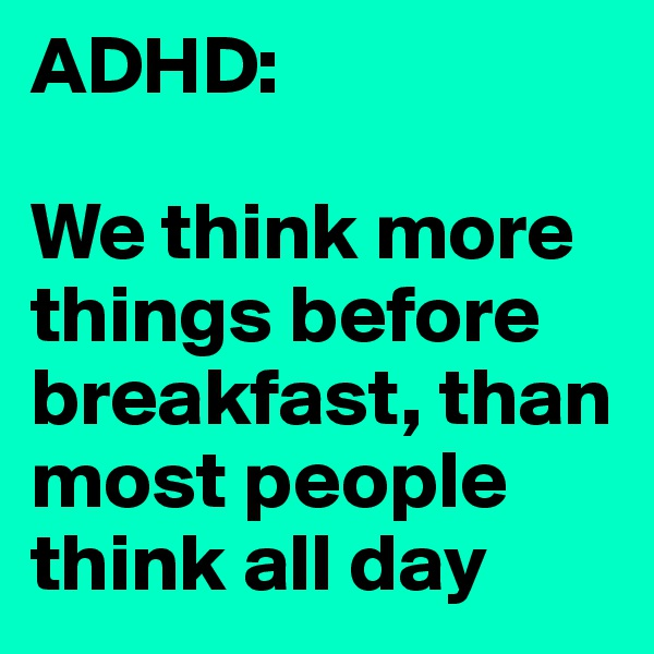ADHD:  We think more things before breakfast, than most people think all day