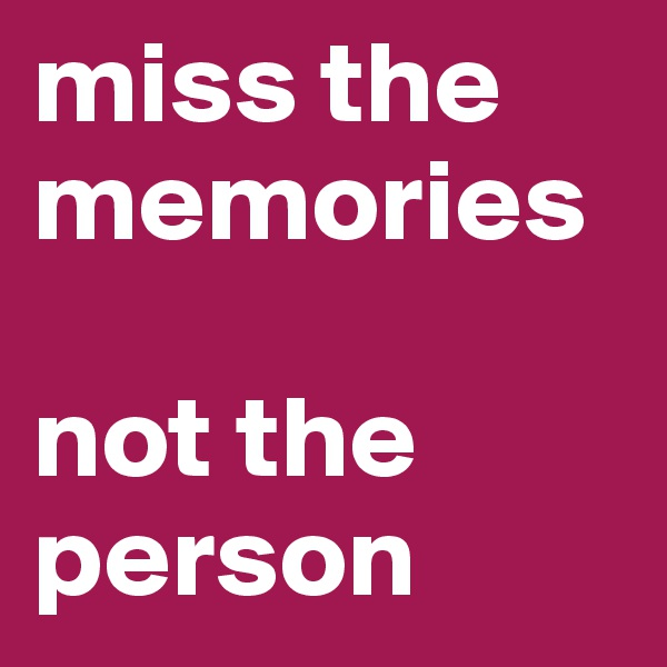 miss the memories    not the person