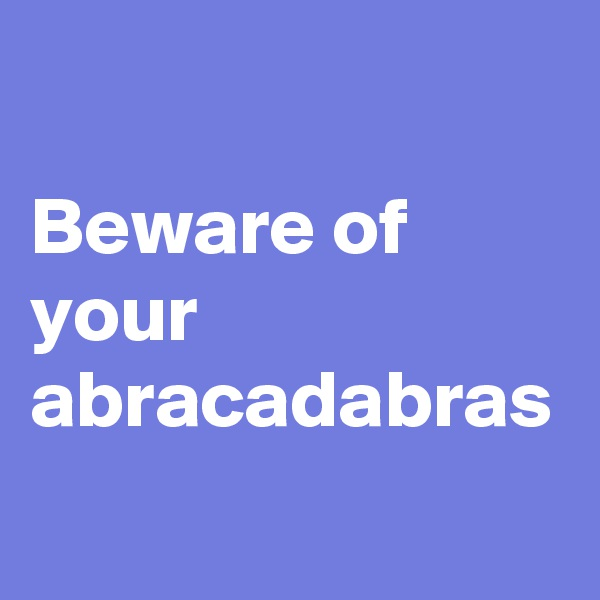 Beware of your abracadabras