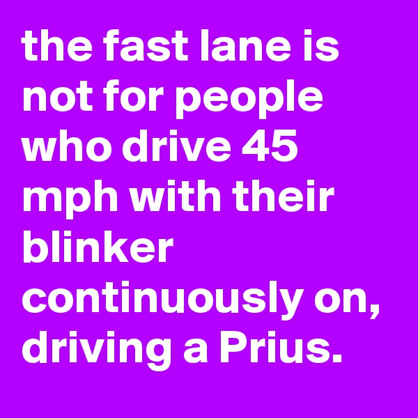 the fast lane is not for people who drive 45 mph with their blinker continuously on, driving a Prius.
