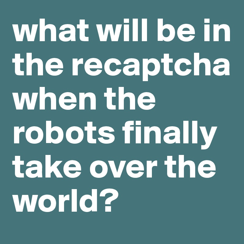 what will be in the recaptcha when the robots finally take over the world?