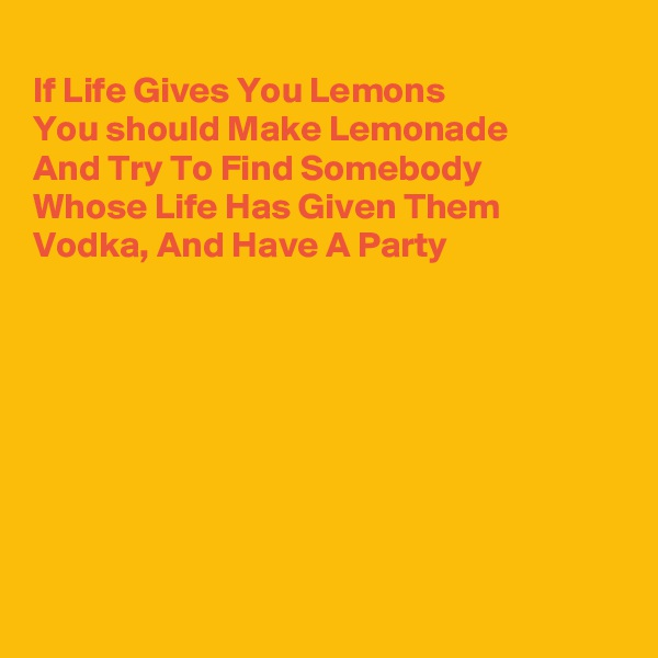 If Life Gives You Lemons  You should Make Lemonade  And Try To Find Somebody Whose Life Has Given Them Vodka, And Have A Party