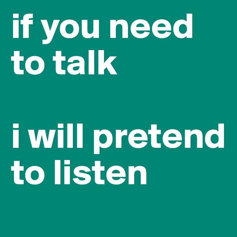 if you need to talk  i will pretend to listen