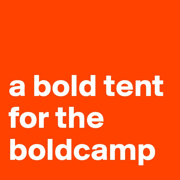 a bold tent for the boldcamp