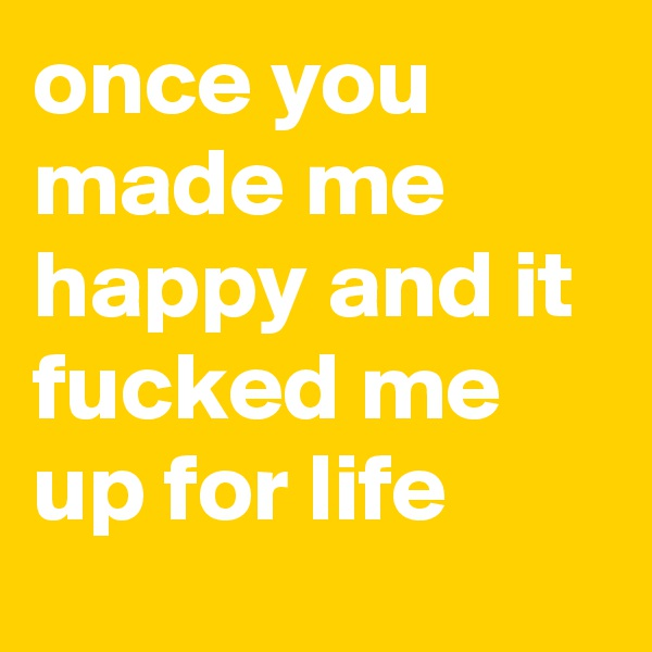 once you made me happy and it fucked me up for life