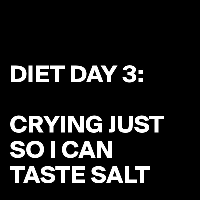 DIET DAY 3:  CRYING JUST SO I CAN TASTE SALT
