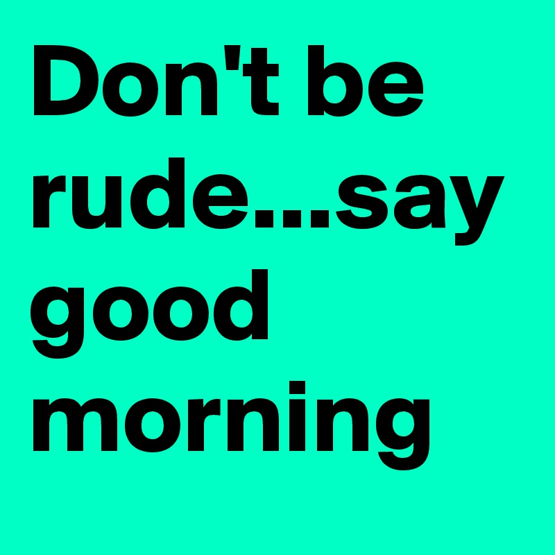 Dont Be Rudesay Good Morning Post By Janeh On Boldomatic