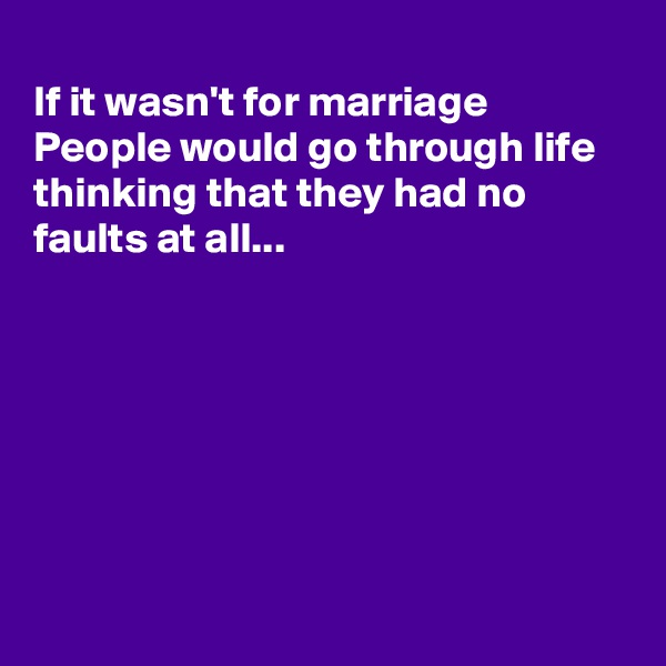 If it wasn't for marriage People would go through life thinking that they had no faults at all...