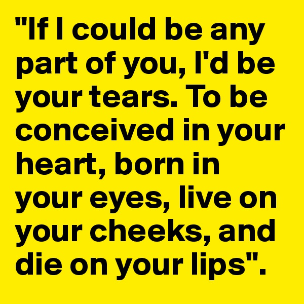 """""""If I could be any part of you, I'd be your tears. To be conceived in your heart, born in your eyes, live on your cheeks, and die on your lips""""."""