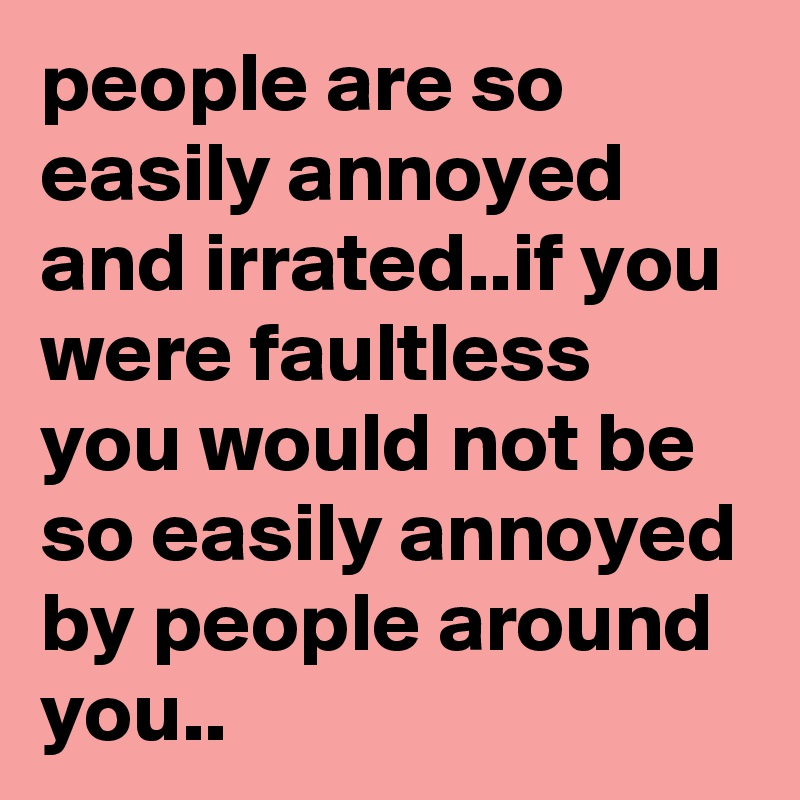 people are so easily annoyed and irrated..if you were faultless you would not be so easily annoyed by people around you..