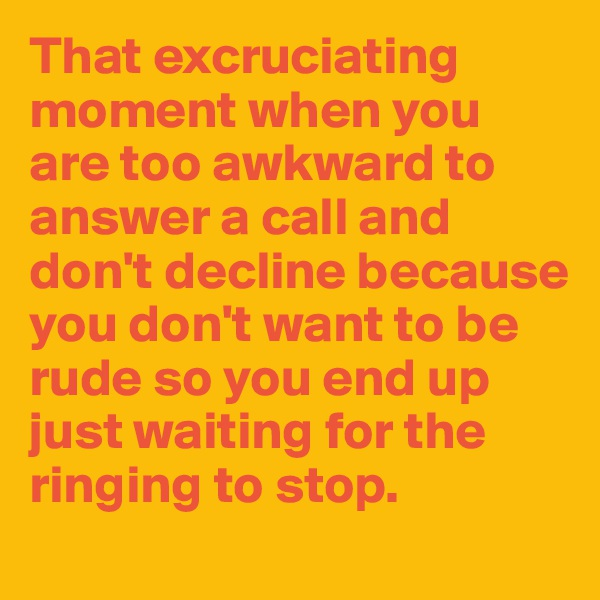 That excruciating moment when you are too awkward to answer a call and don't decline because you don't want to be rude so you end up just waiting for the ringing to stop.
