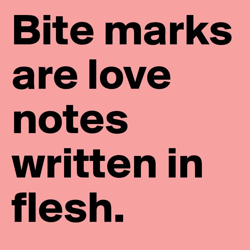 Bite marks are love notes written in flesh.