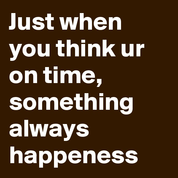 Just when you think ur on time, something always happeness