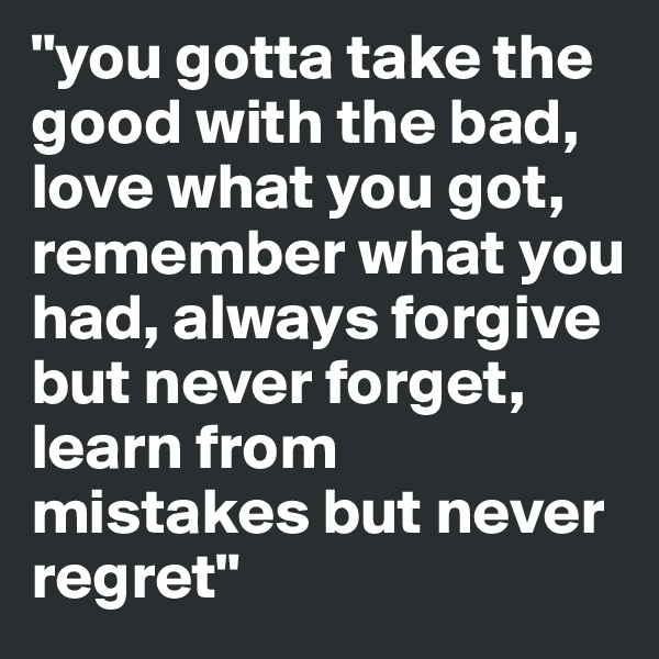 """""""you gotta take the good with the bad, love what you got, remember what you had, always forgive but never forget, learn from mistakes but never regret"""""""