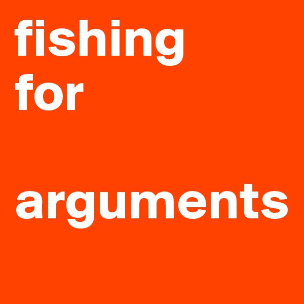 fishing for   arguments