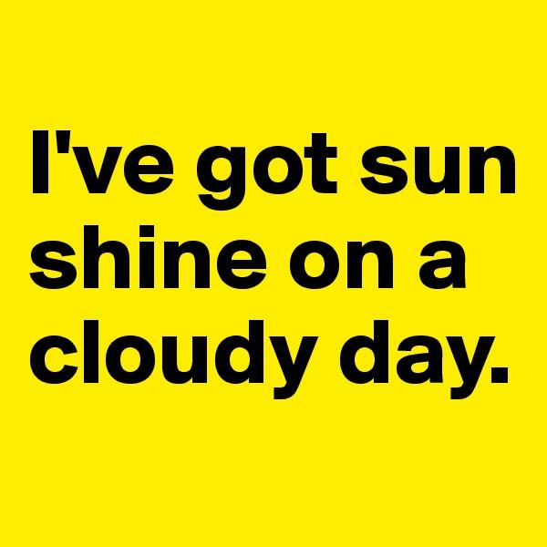 I've got sun shine on a cloudy day.
