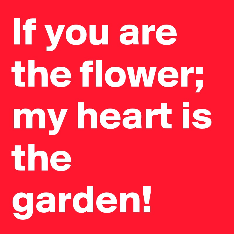If you are the flower; my heart is the garden!