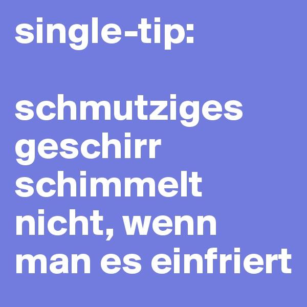 single-tip:  schmutziges geschirr schimmelt nicht, wenn man es einfriert