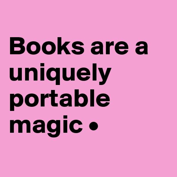 Books are a uniquely portable magic •