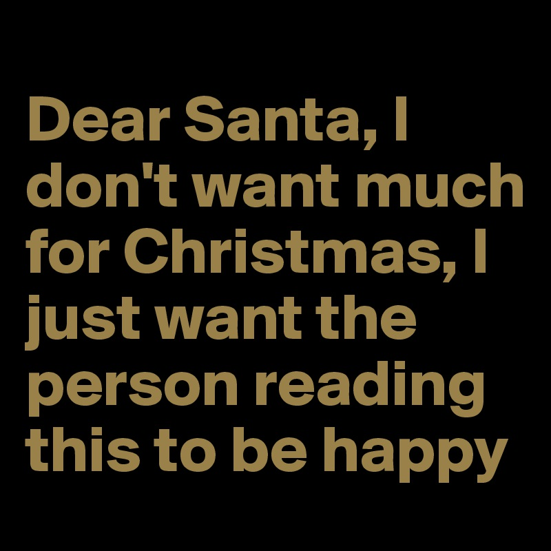 Dear Santa, I don't want much for Christmas, I just want the person reading this to be happy