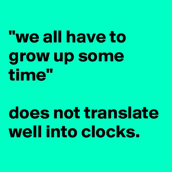 """we all have to grow up some time""  does not translate well into clocks."