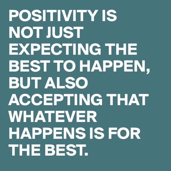 POSITIVITY IS  NOT JUST EXPECTING THE BEST TO HAPPEN, BUT ALSO ACCEPTING THAT WHATEVER HAPPENS IS FOR THE BEST.