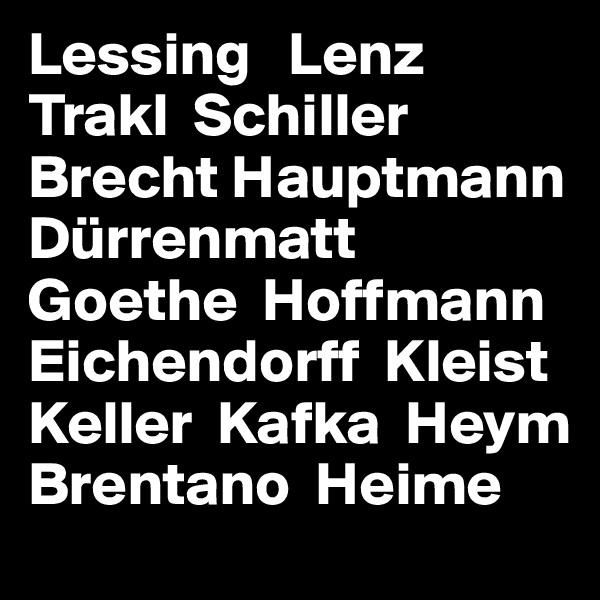 Lessing   Lenz  Trakl  Schiller Brecht Hauptmann Dürrenmatt Goethe  Hoffmann Eichendorff  Kleist Keller  Kafka  Heym Brentano  Heime
