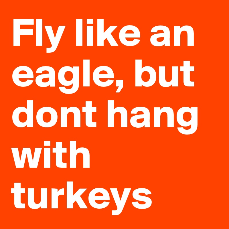Fly like an eagle, but dont hang with turkeys