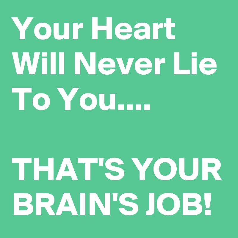 Your Heart Will Never Lie To You....  THAT'S YOUR BRAIN'S JOB!