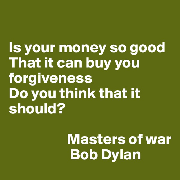 Is your money so good  That it can buy you forgiveness Do you think that it should?                     Masters of war                     Bob Dylan