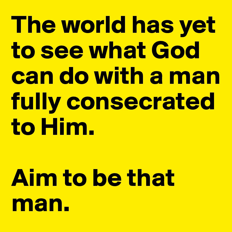 The world has yet to see what God can do with a man fully consecrated to Him.   Aim to be that man.