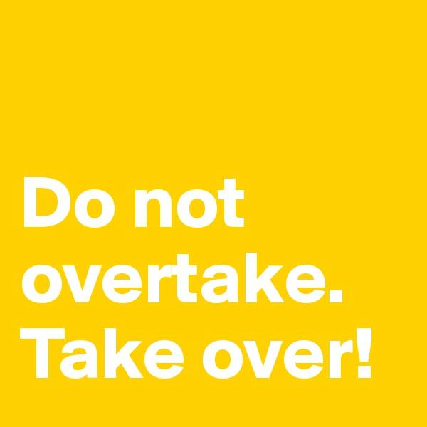 Do not overtake. Take over!
