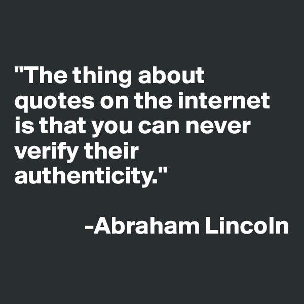 """The thing about quotes on the internet is that you can never verify their authenticity.""                          -Abraham Lincoln"