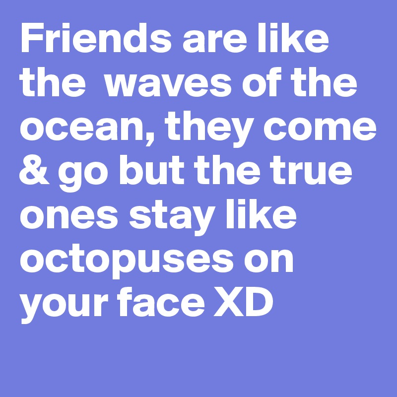 Friends are like the  waves of the ocean, they come & go but the true ones stay like octopuses on your face XD