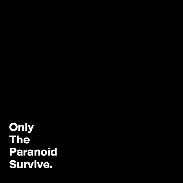 Only The Paranoid   Survive.