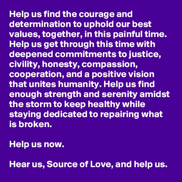 Help us find the courage and determination to uphold our best values, together, in this painful time. Help us get through this time with deepened commitments to justice, civility, honesty, compassion, cooperation, and a positive vision that unites humanity. Help us find enough strength and serenity amidst the storm to keep healthy while staying dedicated to repairing what is broken.   Help us now.   Hear us, Source of Love, and help us.