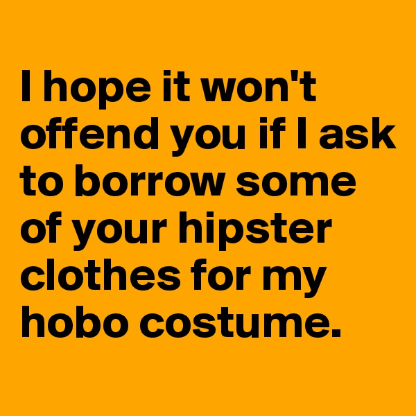 I hope it won't offend you if I ask to borrow some of your hipster clothes for my hobo costume.