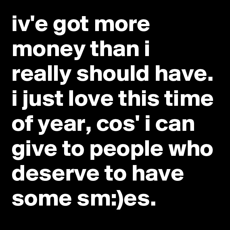 iv'e got more money than i really should have. i just love this time of year, cos' i can give to people who deserve to have some sm:)es.